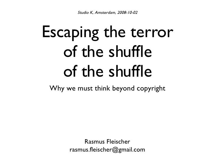 Escaping the terror of the shuffle of the shuffle <ul><li>Why we must think beyond copyright </li></ul>Rasmus Fleischer [e...