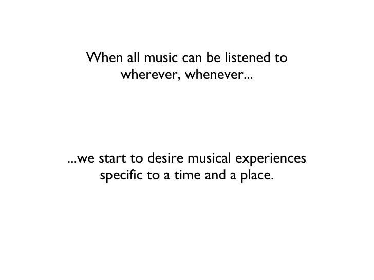 When all music can be listened to wherever, whenever... ...we start to desire musical experiences specific to a time and a...