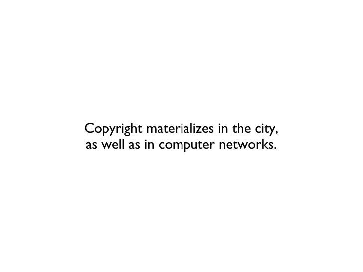 Copyright materializes in the city, as well as in computer networks.
