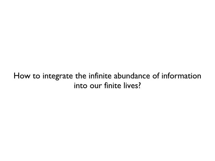 How to integrate the infinite abundance of information into our finite lives?