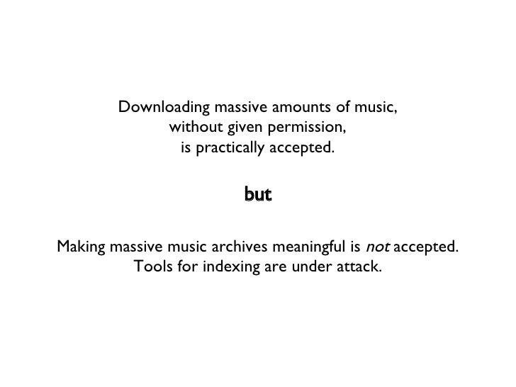 Downloading massive amounts of music, without given permission, is practically accepted. Making massive music archives mea...