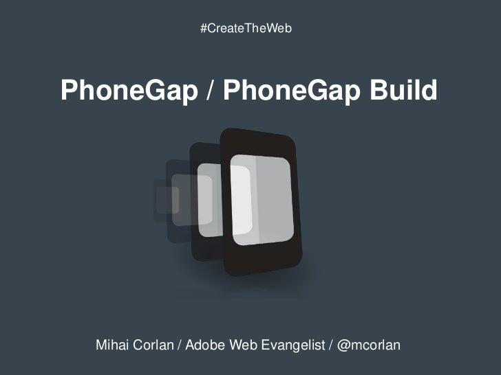 #CreateTheWebPhoneGap / PhoneGap Build  Mihai Corlan / Adobe Web Evangelist / @mcorlan