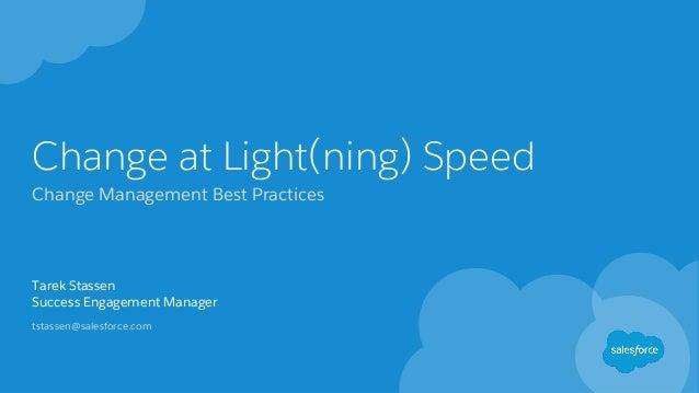 Change at Light(ning) Speed Change Management Best Practices Tarek Stassen Success Engagement Manager tstassen@salesforce....