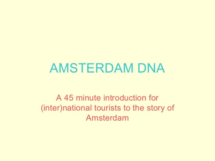 AMSTERDAM DNA     A 45 minute introduction for(inter)national tourists to the story of             Amsterdam
