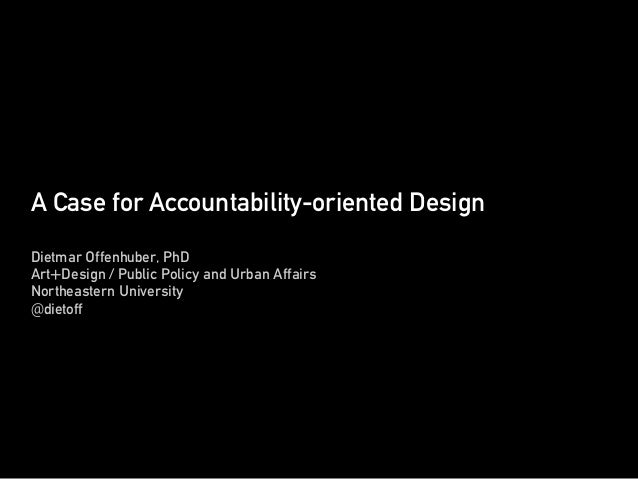 A Case for Accountability-oriented Design Dietmar Offenhuber, PhD Art+Design / Public Policy and Urban Affairs Northeaster...