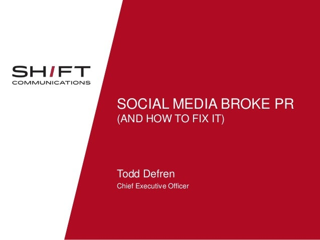 SOCIAL MEDIA BROKE PR (AND HOW TO FIX IT)  Todd Defren Chief Executive Officer