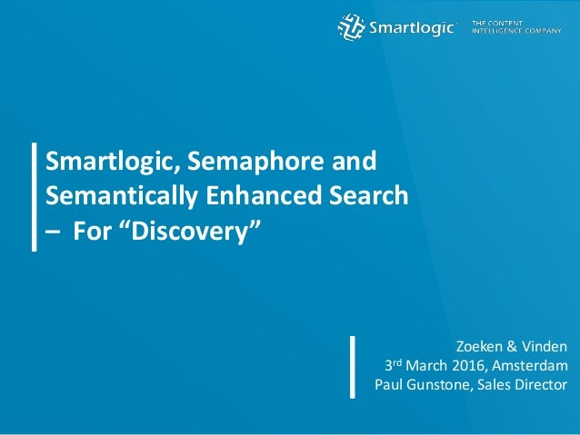 "Smartlogic, Semaphore and Semantically Enhanced Search – For ""Discovery"" Zoeken & Vinden 3rd March 2016, Amsterdam Paul Gu..."