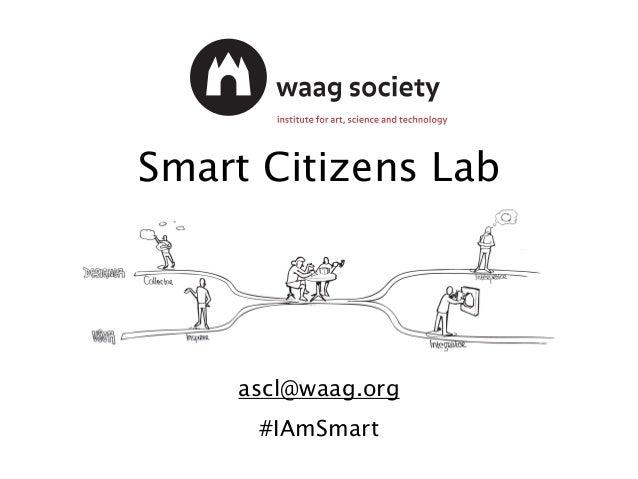 Smart Citizens Lab #IAmSmart ascl@waag.org #IAmSmart