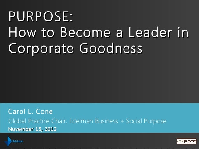 PURPOSE:How to Become a Leader inCorporate GoodnessCarol L. ConeGlobal Practice Chair, Edelman Business + Social PurposeNo...