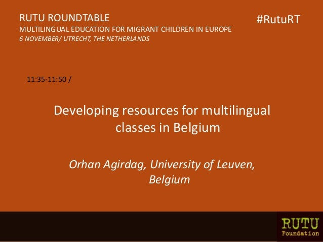 Developing resources for multilingual classes in Belgium Orhan Agirdag, University of Leuven, Belgium RUTU ROUNDTABLE MULT...