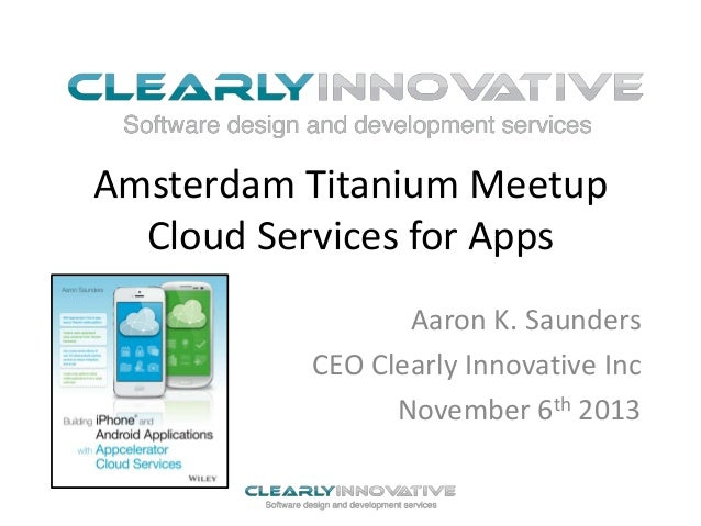 Amsterdam Titanium Meetup Cloud Services for Apps Aaron K. Saunders CEO Clearly Innovative Inc November 6th 2013