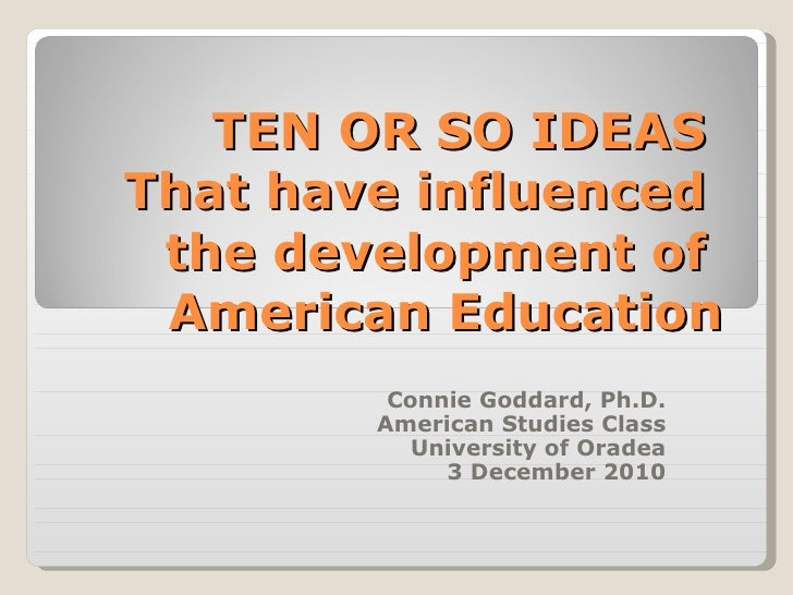 TEN OR SO IDEAS  That have influenced  the development of  American Education Connie Goddard, Ph.D. American Studies Class...