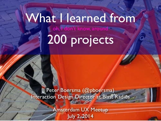 What I learned from oh, I don't know, around 200 projects Peter Boersma (@pboersma) Interaction Design Director at Blast R...