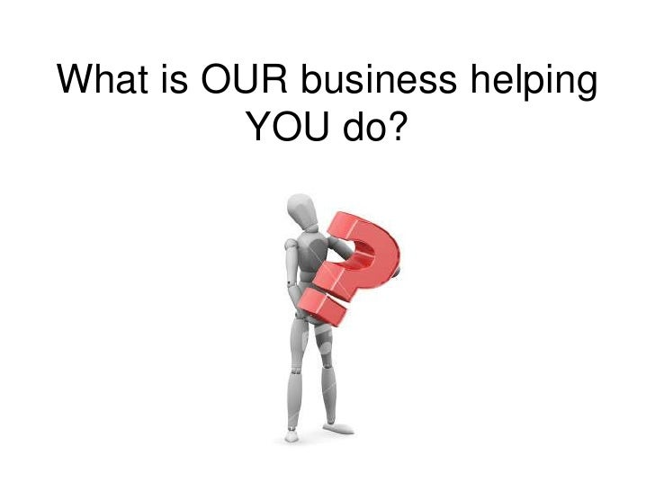What is OUR business helping YOU do?<br />