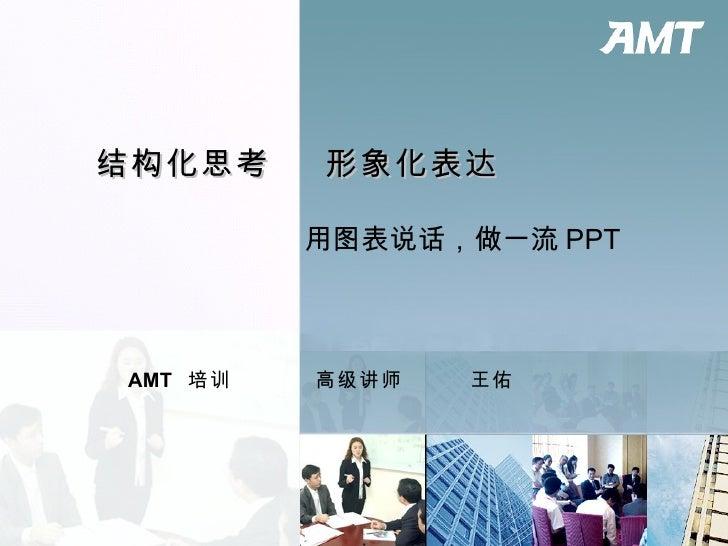 结构化思考  形象化表达 AMT  培训  高级讲师  王佑 用图表说话,做一流 PPT