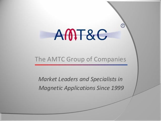 The AMTC Group of Companies Market Leaders and Specialists in Magnetic Applications Since 1999