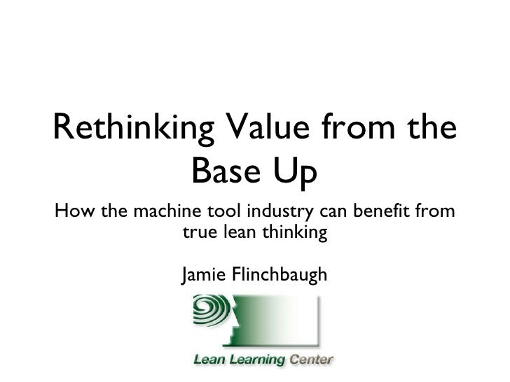 Rethinking Value from the Base Up <ul><li>How the machine tool industry can benefit from true lean thinking </li></ul><ul>...