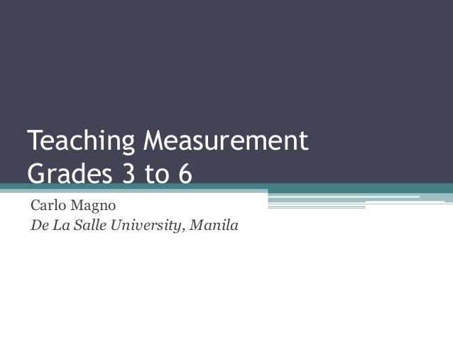 Teaching Measurement Grades 3 to 6 Carlo Magno De La Salle University, Manila