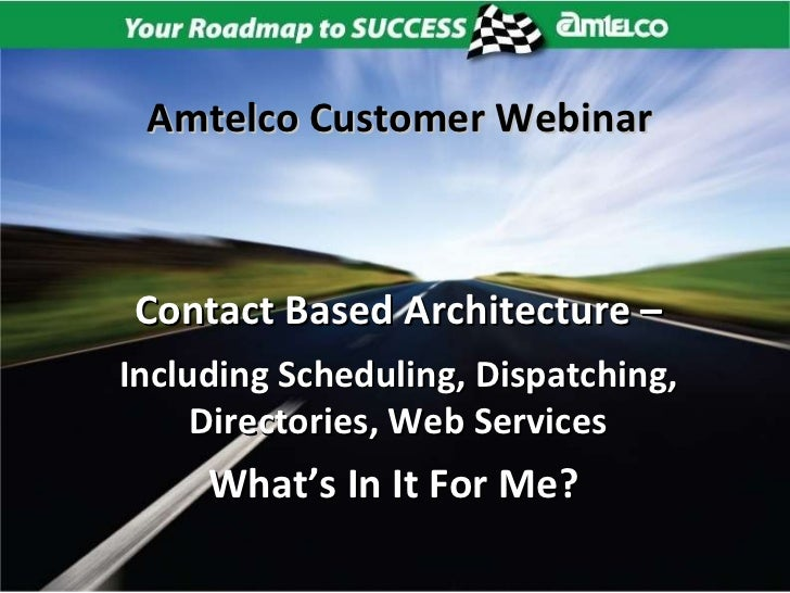 Contact Based Architecture – Including Scheduling, Dispatching, Directories, Web Services What's In It For Me?   Amtelco C...