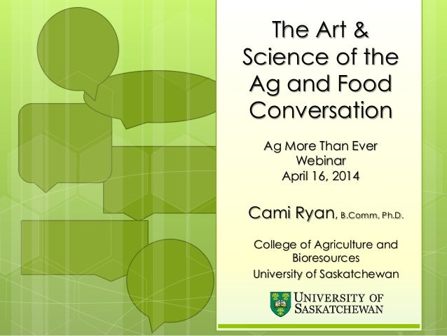 The Art & Science of the Ag and Food Conversation Ag More Than Ever Webinar April 16, 2014 Cami Ryan, B.Comm, Ph.D. Colleg...