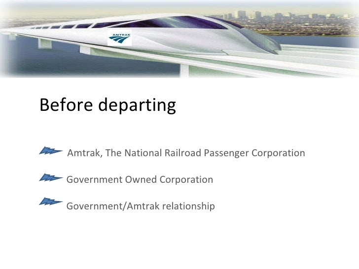 Before departing Amtrak, The National Railroad Passenger Corporation Government Owned Corporation Government/Amtrak relati...
