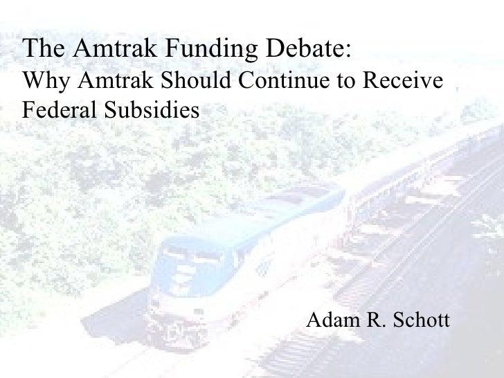 The Amtrak Funding Debate: Why Amtrak Should Continue to Receive Federal Subsidies Adam R. Schott