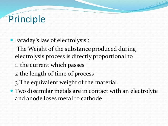 Principle   Faraday's law of electrolysis :  The Weight of the substance produced during  electrolysis process is directl...