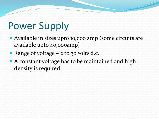Power Supply   Available in sizes upto 10,000 amp (some circuits are  available upto 40,000amp)   Range of voltage – 2 t...