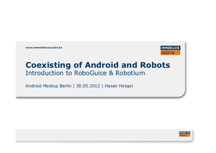 www.immobilienscout24.deCoexisting of Android and RobotsIntroduction to RoboGuice & RobotiumAndroid Meetup Berlin   30.05....