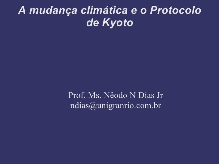 A mudança climática e o Protocolo de Kyoto Prof. Ms. Nêodo N Dias Jr [email_address]