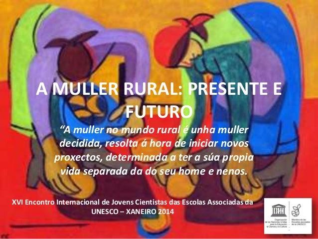 """A MULLER RURAL: PRESENTE E FUTURO """"A muller no mundo rural é unha muller decidida, resolta á hora de iniciar novos proxect..."""