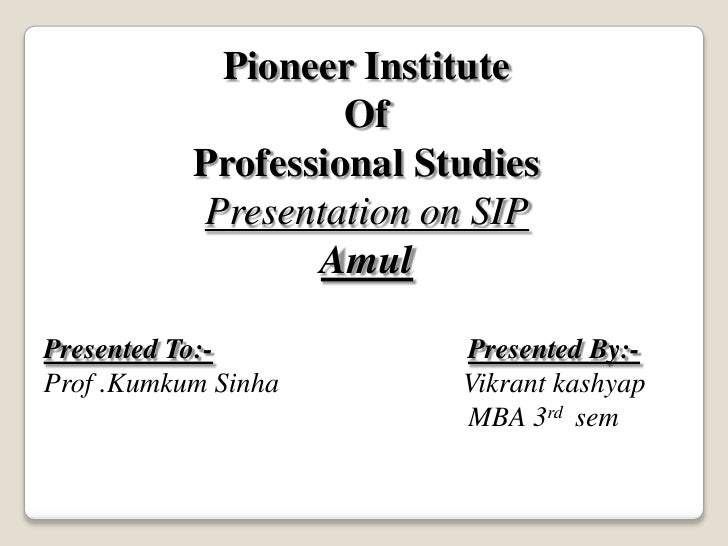 Pioneer Institute <br />Of <br />Professional Studies<br />Presentation on SIP<br />Amul<br />Presented To:-Presented By:-...