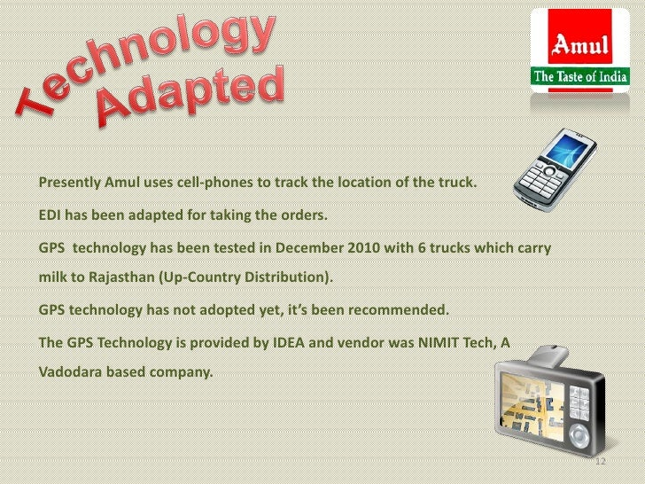 Presently Amul uses cell-phones to track the location of the truck.EDI has been adapted for taking the orders.GPS technolo...