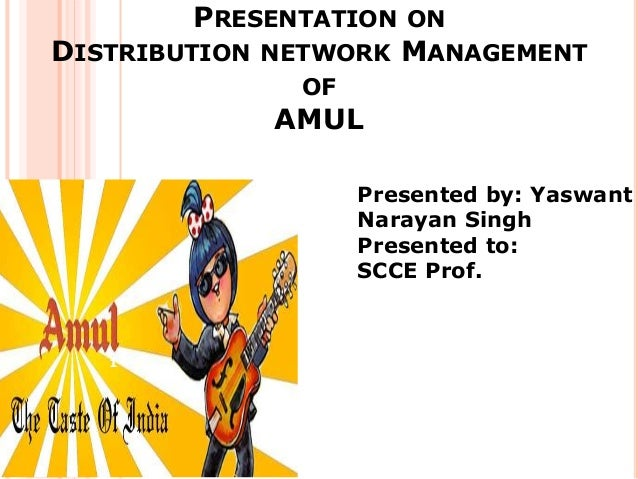 PRESENTATION ON DISTRIBUTION NETWORK MANAGEMENT OF AMUL Presented by: Yaswant Narayan Singh Presented to: SCCE Prof. 1