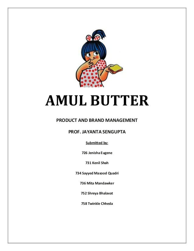AMUL BUTTER PRODUCT AND BRAND MANAGEMENT PROF. JAYANTA SENGUPTA Submitted by: 726 Jenisha Eugene 731 Kenil Shah 734 Sayyed...