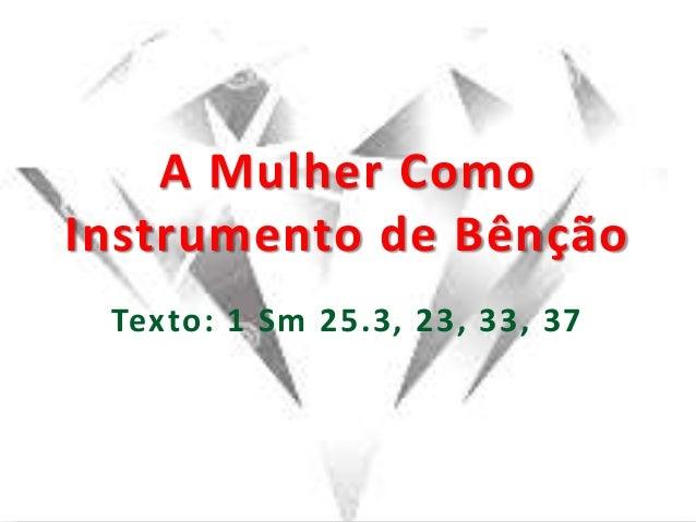 A Mulher Como Instrumento de Bênção Texto: 1 Sm 25.3, 23, 33, 37