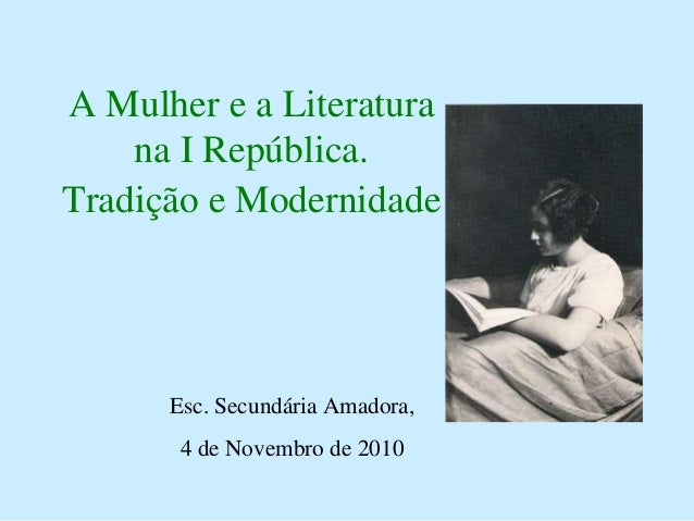 A Mulher e a Literatura na I República. Tradição e Modernidade Esc. Secundária Amadora, 4 de Novembro de 2010