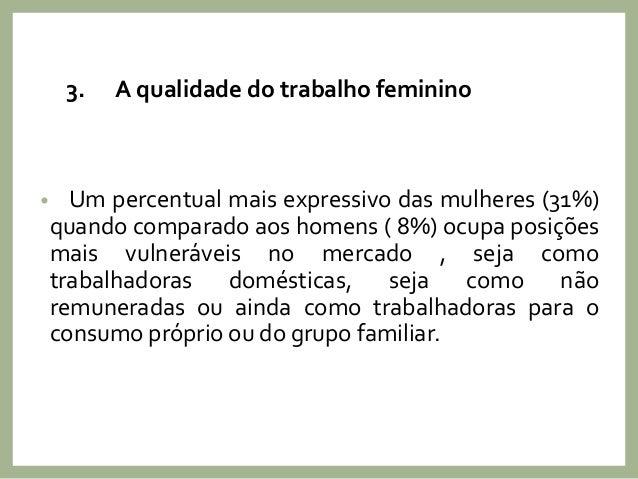 •A região Nordeste é onde a mulher tem baixa presença no mercado de trabalho, com participação de 48,2% contra 60,8% das m...