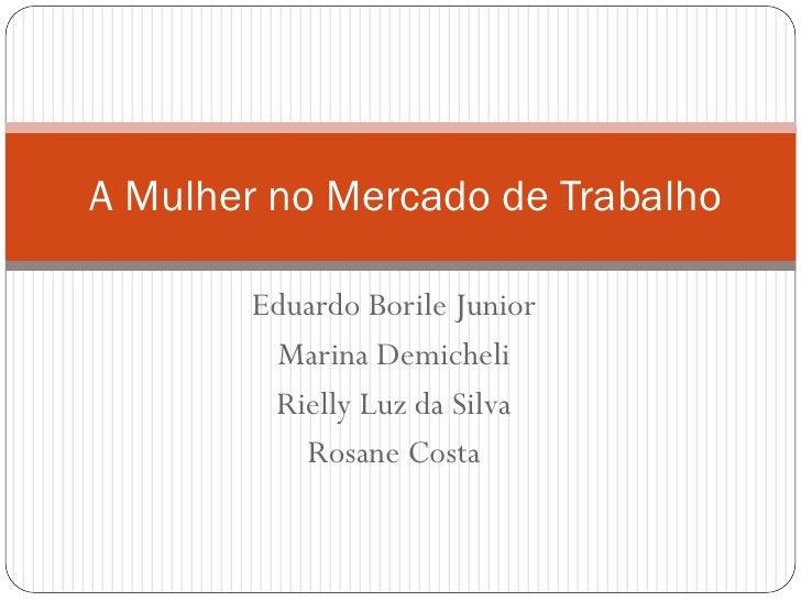 A Mulher no Mercado de Trabalho       Eduardo Borile Junior        Marina Demicheli        Rielly Luz da Silva          Ro...