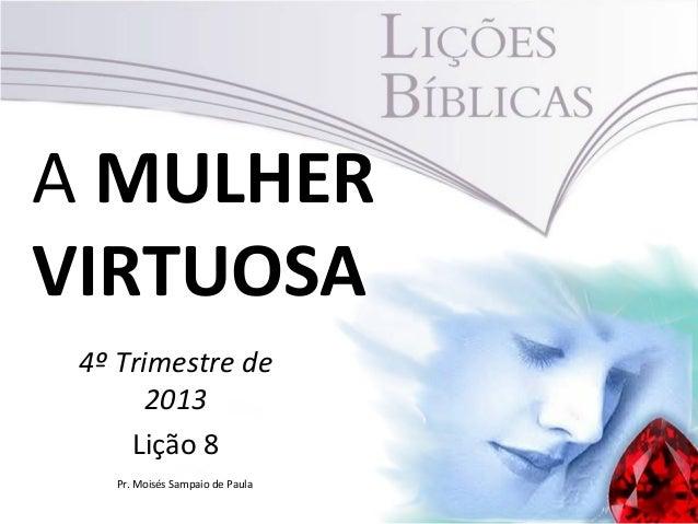 A MULHER VIRTUOSA 4º Trimestre de 2013 Lição 8 Pr. Moisés Sampaio de Paula