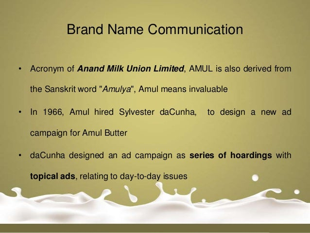"""Brand Name Communication• Acronym of Anand Milk Union Limited, AMUL is also derived from  the Sanskrit word """"Amulya"""", Amul..."""
