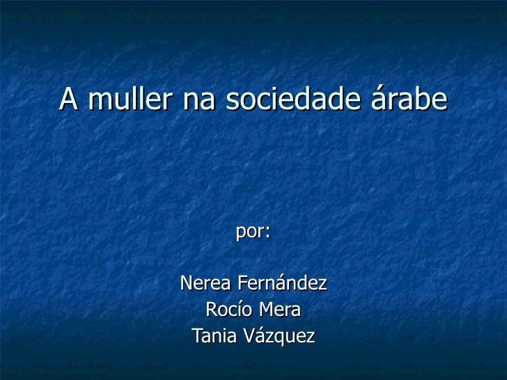 A muller na sociedade árabe por: Nerea Fernández Rocío Mera Tania Vázquez