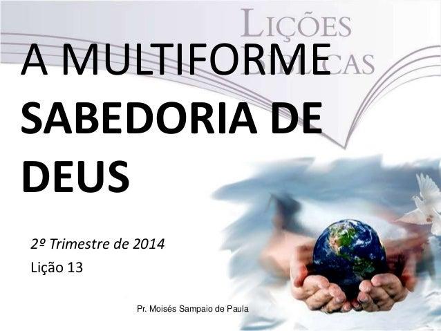 A MULTIFORME SABEDORIA DE DEUS 2º Trimestre de 2014 Lição 13 Pr. Moisés Sampaio de Paula