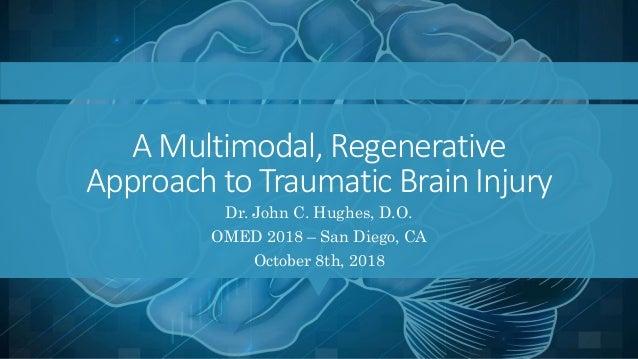 A Multimodal, Regenerative Approach to Traumatic Brain Injury Dr. John C. Hughes, D.O. OMED 2018 – San Diego, CA October 8...