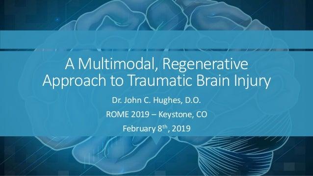A Multimodal, Regenerative Approach to Traumatic Brain Injury Dr. John C. Hughes, D.O. ROME 2019 – Keystone, CO February 8...