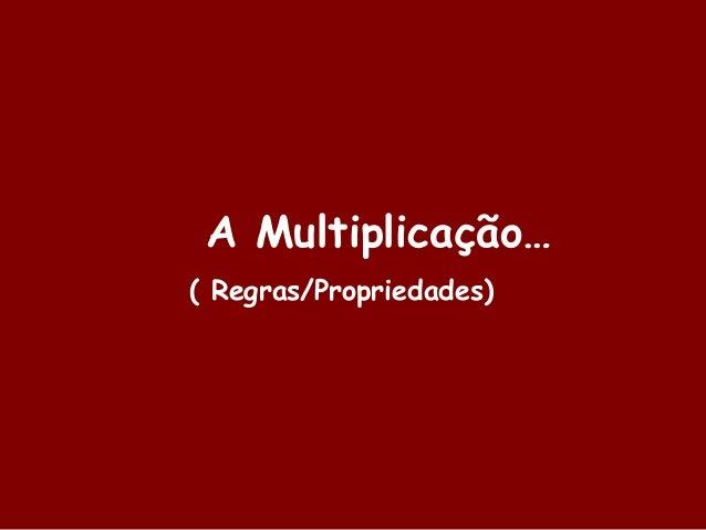 A Multiplicação… ( Regras/Propriedades)