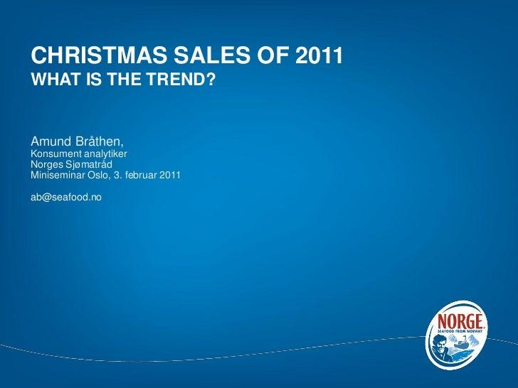 CHRISTMAS SALES OF 2011WHAT IS THE TREND?Amund Bråthen,Konsument analytikerNorges SjømatrådMiniseminar Oslo, 3. februar 20...