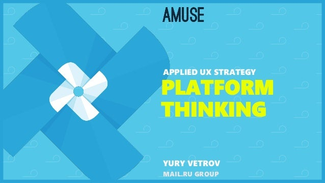 PLATFORM THINKING APPLIED UX STRATEGY YURY VETROV MAIL.RU GROUP