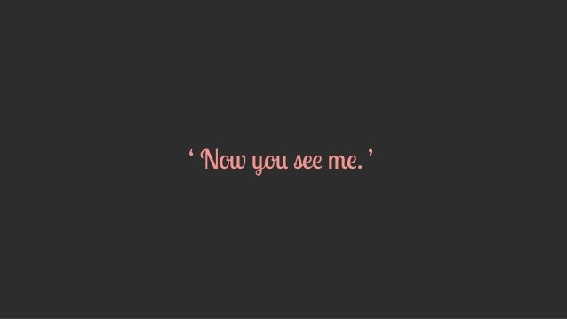 ' Now you see me. '