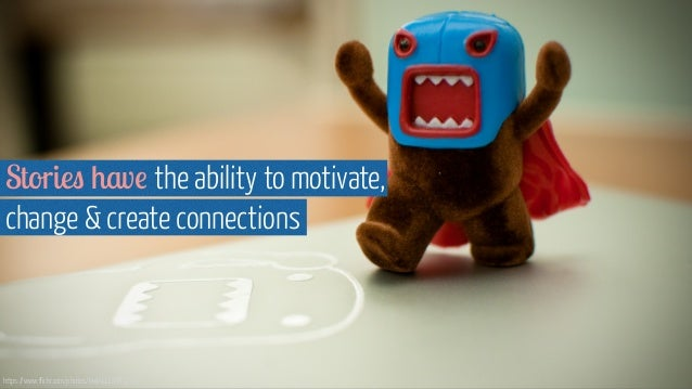 Stories have the ability to motivate, change & create connections https://www.flickr.com/photos/kwl/4116389731/
